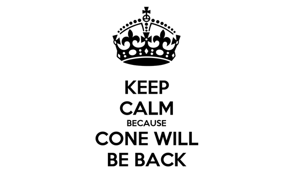 KEEP CALM BECAUSE CONE WILL BE BACK