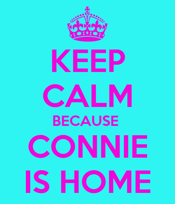 KEEP CALM BECAUSE  CONNIE IS HOME