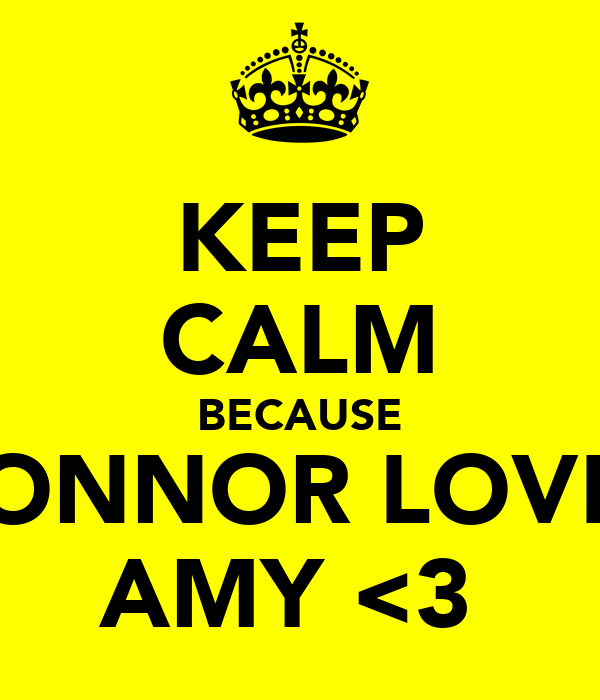 KEEP CALM BECAUSE CONNOR LOVES AMY <3