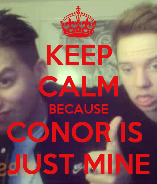 KEEP CALM BECAUSE CONOR IS  JUST MINE