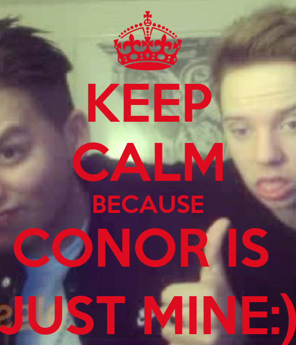 KEEP CALM BECAUSE CONOR IS  JUST MINE:)