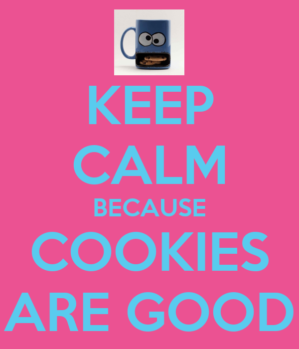 KEEP CALM BECAUSE COOKIES ARE GOOD