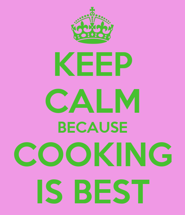 KEEP CALM BECAUSE COOKING IS BEST