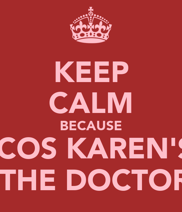 KEEP CALM BECAUSE 'COS KAREN'S  THE DOCTOR