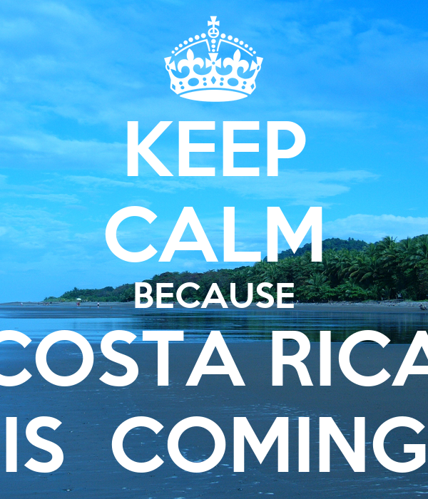 KEEP CALM BECAUSE COSTA RICA IS  COMING