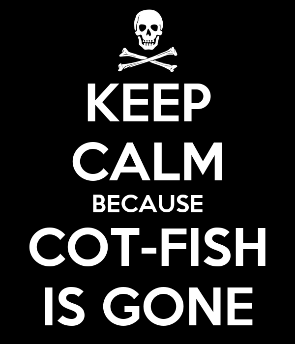 KEEP CALM BECAUSE COT-FISH IS GONE