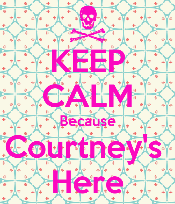 KEEP CALM Because Courtney's  Here