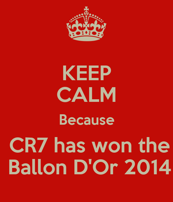 KEEP CALM Because  CR7 has won the  Ballon D'Or 2014