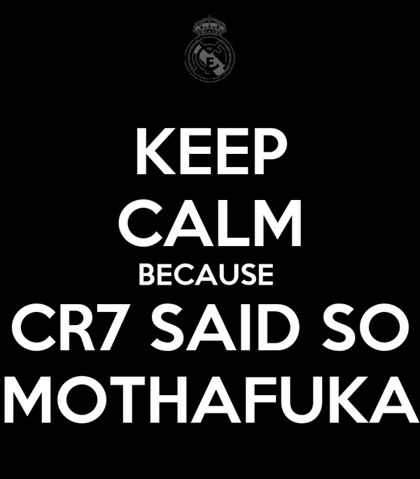 KEEP CALM BECAUSE  CR7 SAID SO MOTHAFUKA