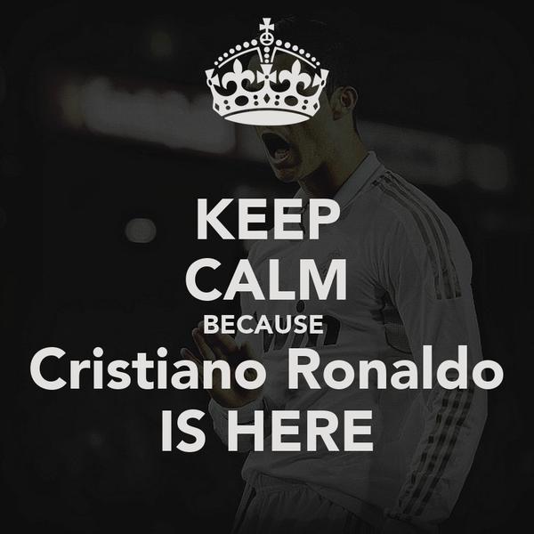 KEEP CALM BECAUSE  Cristiano Ronaldo IS HERE