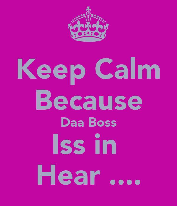 Keep Calm Because Daa Boss Iss in  Hear ....