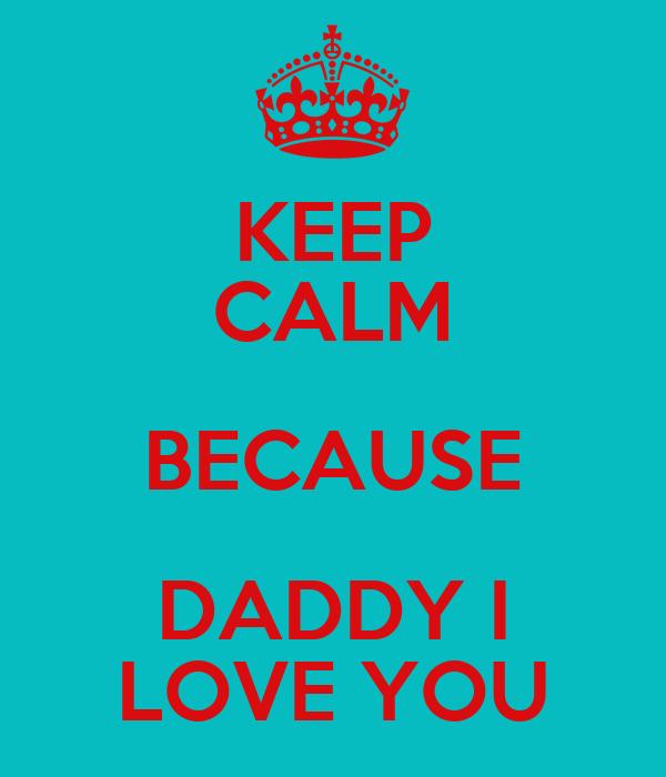 KEEP CALM BECAUSE DADDY I LOVE YOU