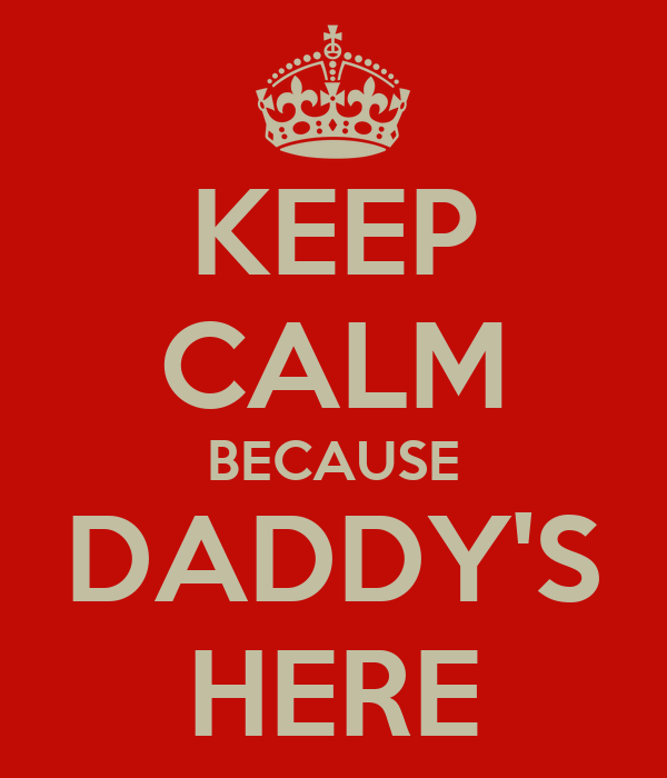 KEEP CALM BECAUSE DADDY'S HERE