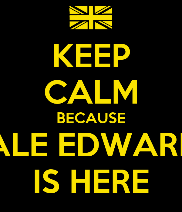 KEEP CALM BECAUSE DALE EDWARDS IS HERE