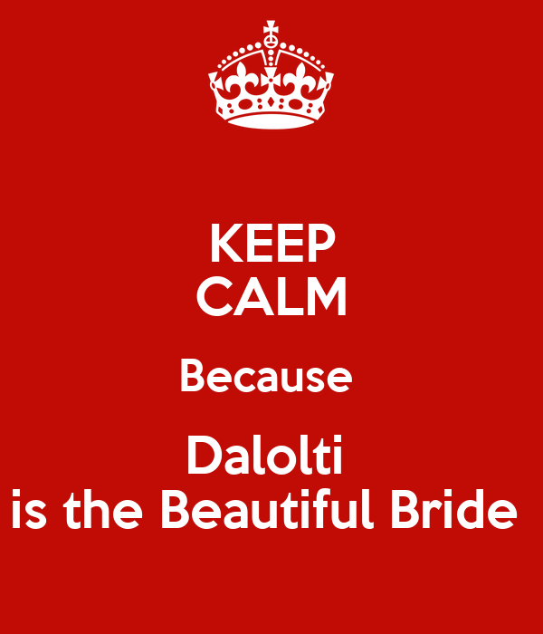 KEEP CALM Because  Dalolti  is the Beautiful Bride
