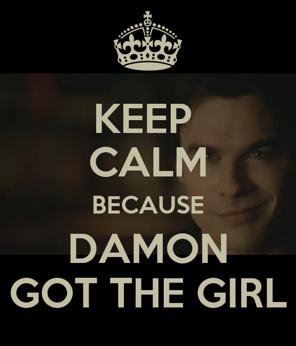 KEEP  CALM BECAUSE DAMON GOT THE GIRL