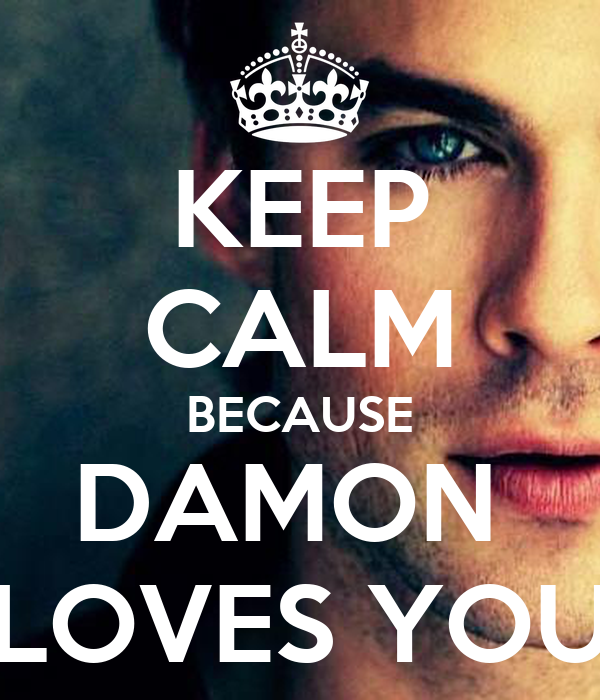 KEEP CALM BECAUSE DAMON  LOVES YOU