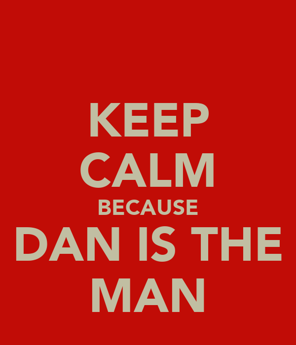 KEEP CALM BECAUSE DAN IS THE MAN