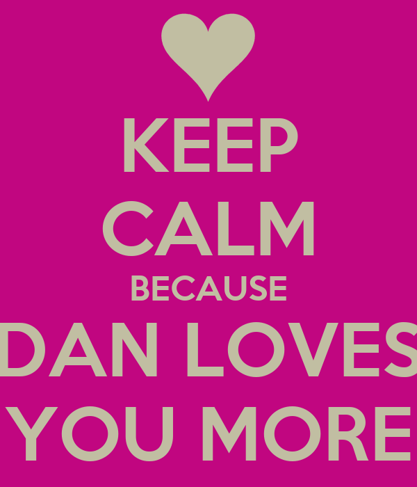 KEEP CALM BECAUSE DAN LOVES YOU MORE