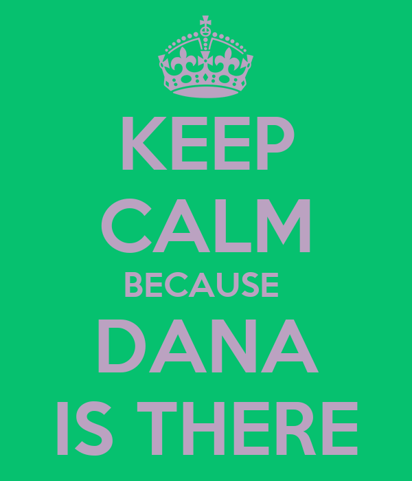 KEEP CALM BECAUSE  DANA IS THERE