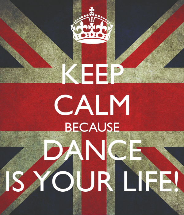 KEEP CALM BECAUSE DANCE IS YOUR LIFE!