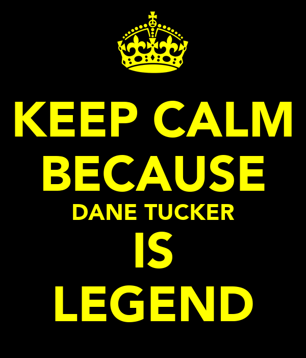 KEEP CALM BECAUSE DANE TUCKER IS LEGEND