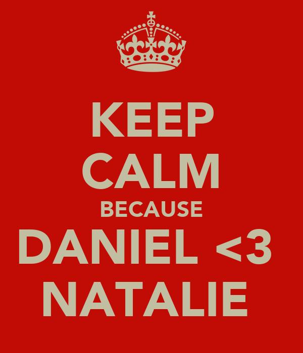 KEEP CALM BECAUSE DANIEL <3  NATALIE