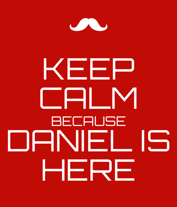 KEEP CALM BECAUSE DANIEL IS HERE