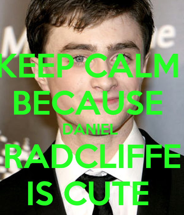 KEEP CALM  BECAUSE  DANIEL  RADCLIFFE IS CUTE