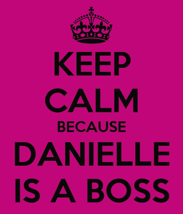 KEEP CALM BECAUSE DANIELLE IS A BOSS