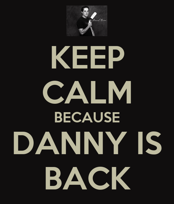 KEEP CALM BECAUSE DANNY IS BACK