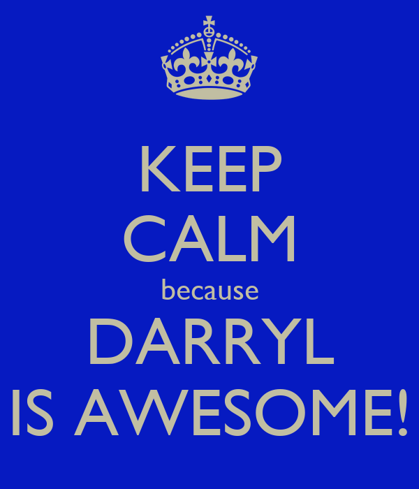 KEEP CALM because DARRYL IS AWESOME!