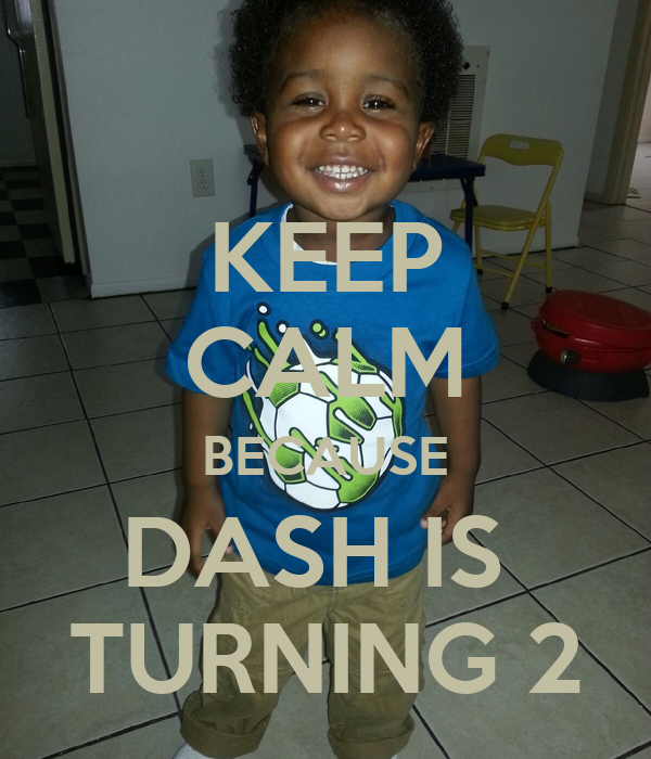 KEEP CALM BECAUSE DASH IS  TURNING 2