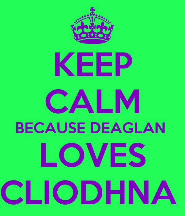 KEEP CALM BECAUSE DEAGLAN  LOVES CLIODHNA