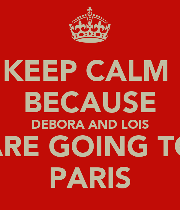 KEEP CALM  BECAUSE DEBORA AND LOIS ARE GOING TO PARIS