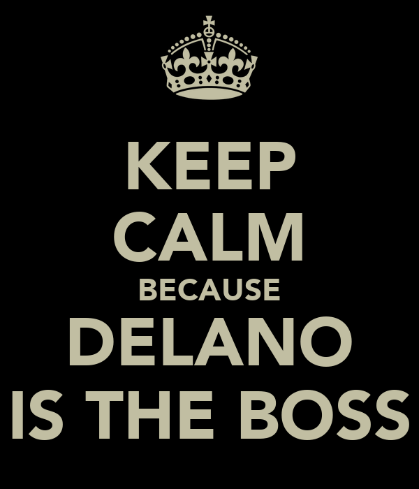 KEEP CALM BECAUSE DELANO IS THE BOSS