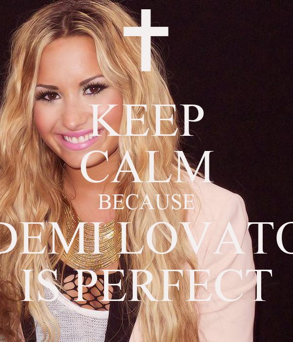 KEEP CALM BECAUSE DEMI LOVATO IS PERFECT