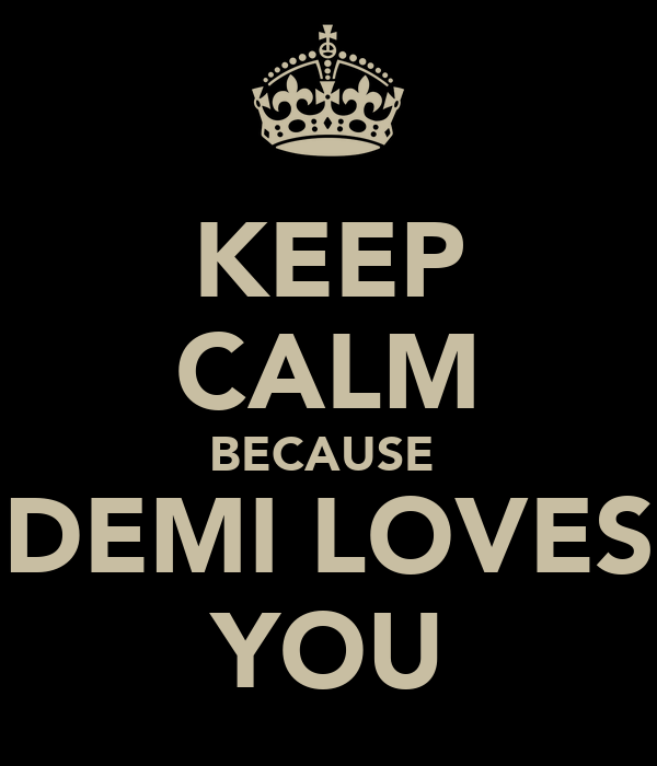 KEEP CALM BECAUSE  DEMI LOVES YOU
