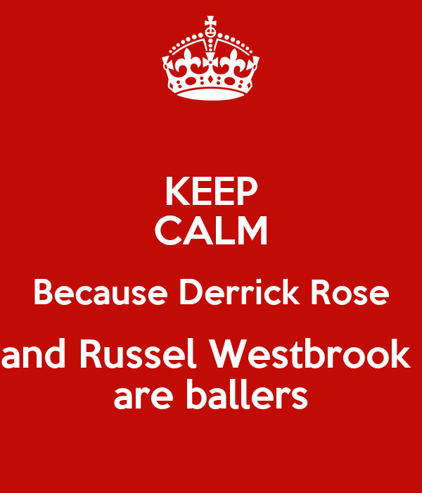 KEEP CALM Because Derrick Rose and Russel Westbrook  are ballers