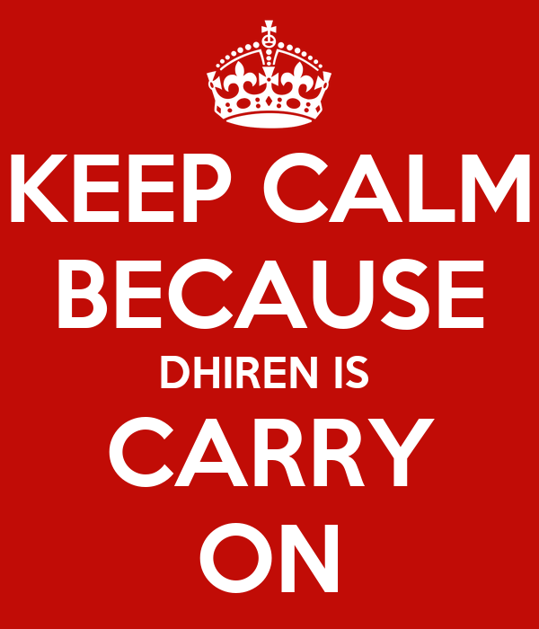 KEEP CALM BECAUSE DHIREN IS  CARRY ON