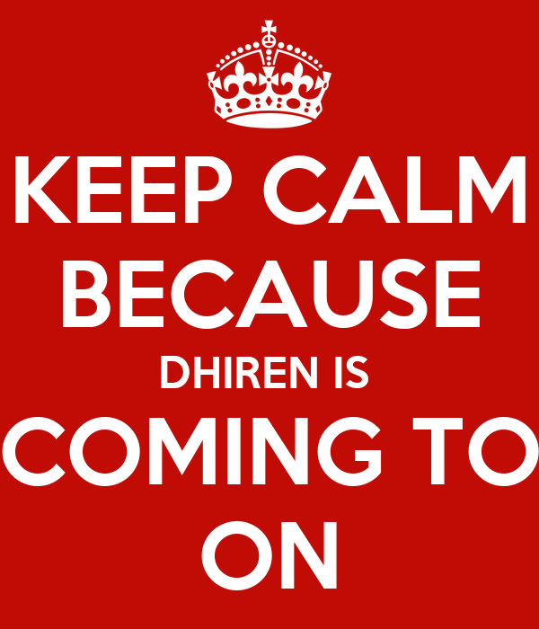 KEEP CALM BECAUSE DHIREN IS  COMING TO ON