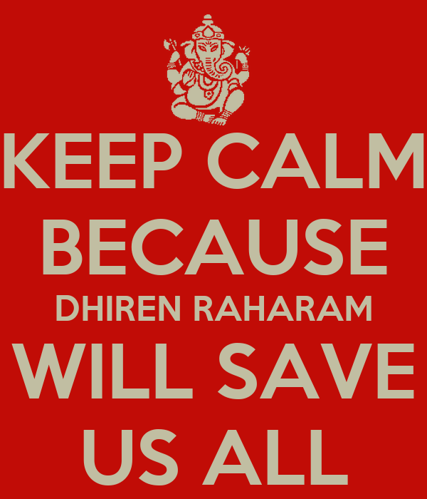 KEEP CALM BECAUSE DHIREN RAHARAM WILL SAVE US ALL