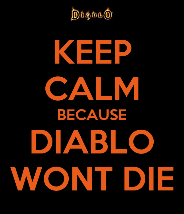 KEEP CALM BECAUSE DIABLO WONT DIE