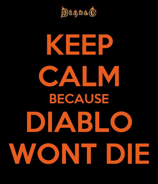 KEEP CALM BECAUSE DIABLO WONT DIE