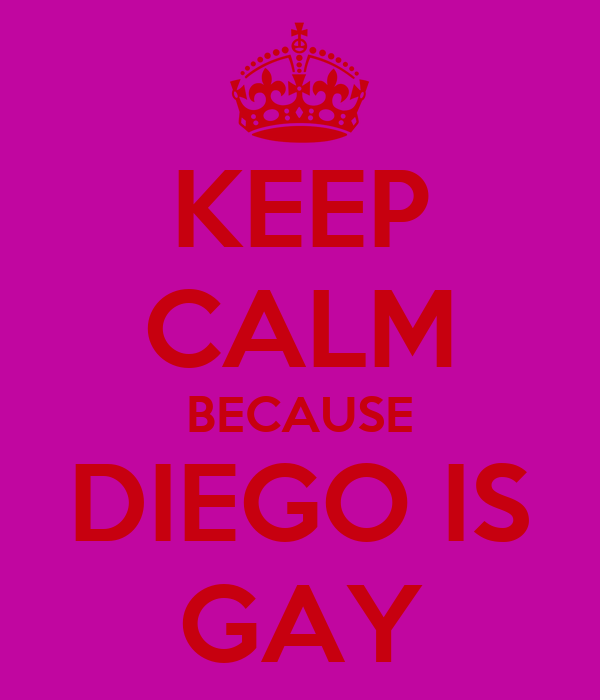 KEEP CALM BECAUSE DIEGO IS GAY