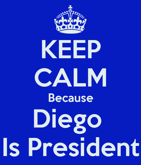 KEEP CALM Because Diego  Is President