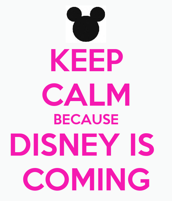 KEEP CALM BECAUSE DISNEY IS  COMING
