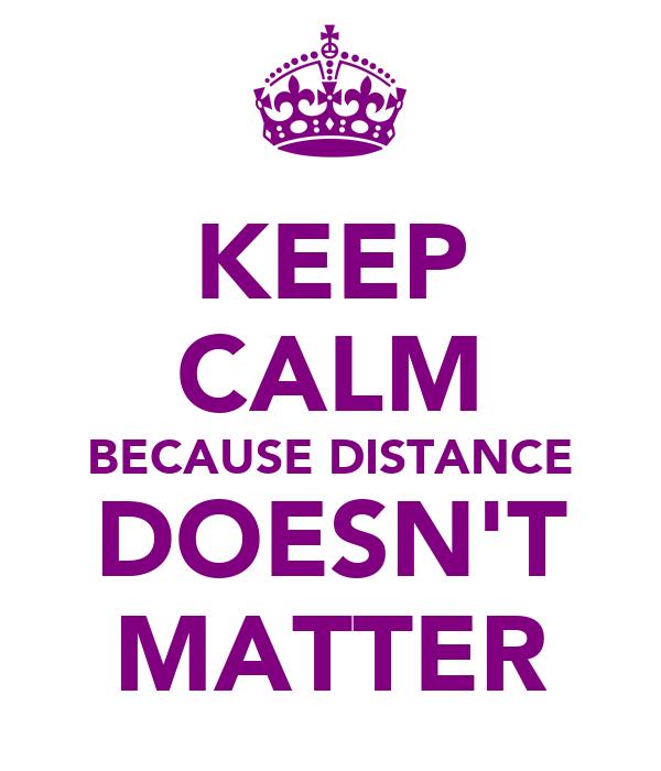KEEP CALM BECAUSE DISTANCE DOESN'T MATTER