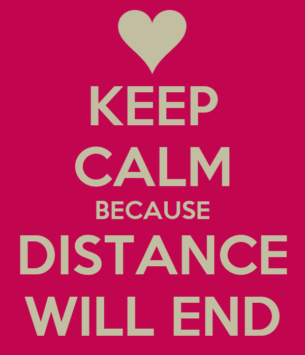 KEEP CALM BECAUSE DISTANCE WILL END