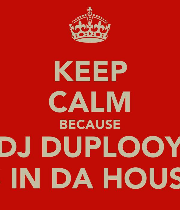 KEEP CALM BECAUSE DJ DUPLOOY IS IN DA HOUSE